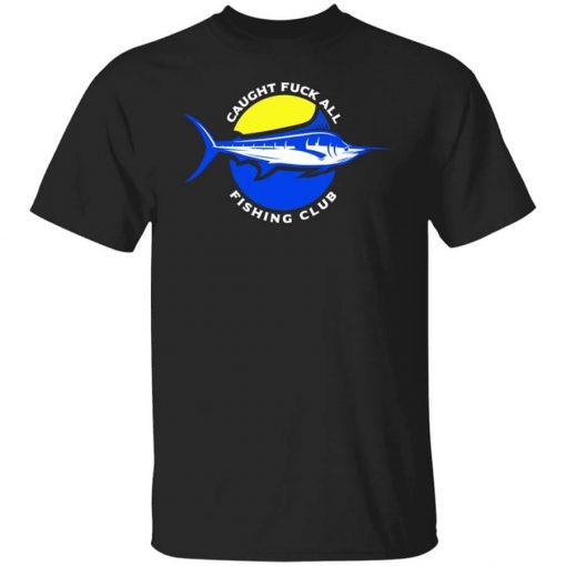 Caught Fuck All Fishing Club T-Shirts, Hoodies, Long Sleeve