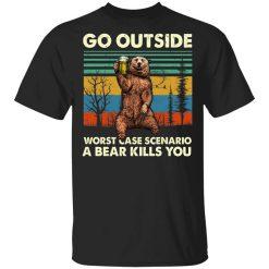 Go Outside Worst Case Scenario A Bear Kills You T-Shirts, Hoodies, Long Sleeve