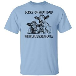 Sorry For What I Said When We Were Working Cattle T-Shirts, Hoodies, Long Sleeve