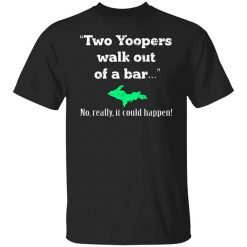 Two Yoopers Walk Out Of A Bar No Really It Could Happen T-Shirt