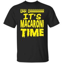 Uhh Uhhhhhhh It's Macaroni Time T-Shirt