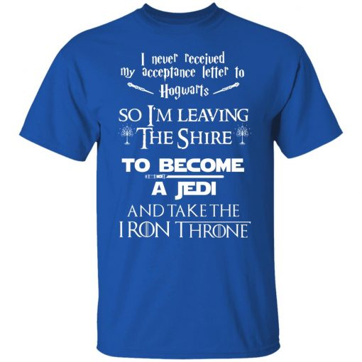 I Never Received My Acceptance Letter To Hogwarts So I'm Leaving The Shire To Become A Jedi And Take The Iron Throne T-Shirts, Hoodies, Long Sleeve