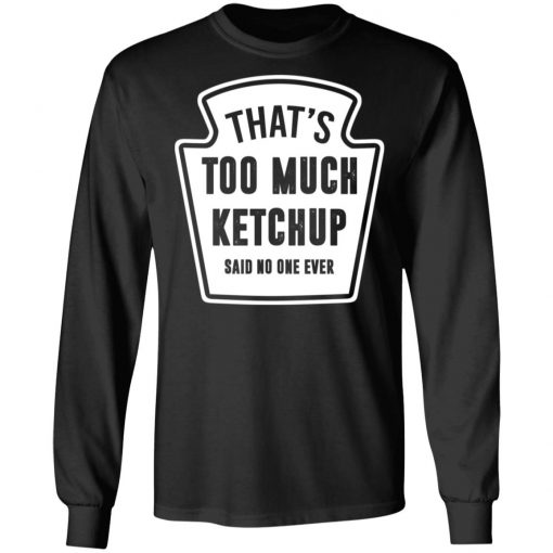 That's Too Much Ketchup Said No One Ever T-Shirts, Hoodies, Long Sleeve