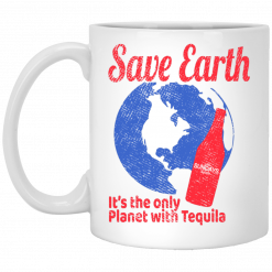 Tequila Save Earth It's The Only Planet with Tequila Mu
