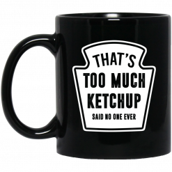 That's Too Much Ketchup Said No One Ever Mug