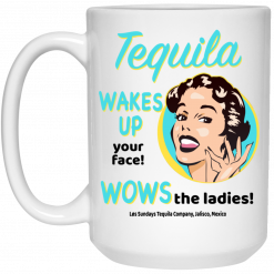 Tequila Wakes Up Your Face Wows The Ladies Mug