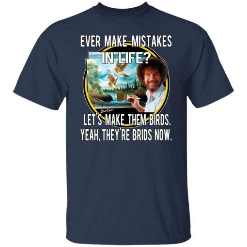 Bob Ross Ever Make Mistakes In Life Let's Make Them Birds Yeah They're Birds Now T-Shirts, Hoodies, Long Sleeve