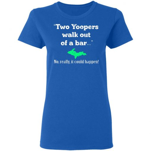 Two Yoopers Walk Out Of A Bar No Really It Could Happen T-Shirts, Hoodies, Long Sleeve