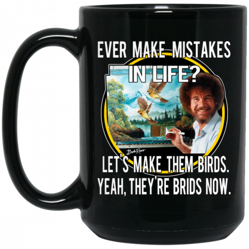 Bob Ross Ever Make Mistakes In Life Let's Make Them Birds Yeah They're Birds Now Mug