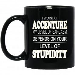 I Work At Accenture My Level Of Sarcasm Depends On Your Level Of Stupidity Mug