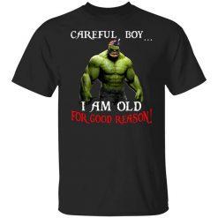 Hulk: Careful Boy I Am Old For Good Reason T-Shirts, Hoodies, Long Sleeve