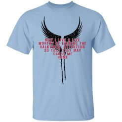 May I Live A Life Worthy Of Earning The Valkyries Attention So That They May Carry Me Home T-Shirt