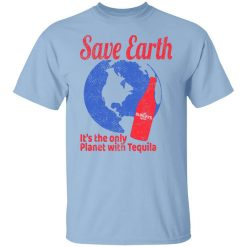 Tequila Save Earth It's The Only Planet with Tequila T-Shirts, Hoodies, Long Sleeve