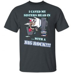 I Caved My Sisters Head In With A Big Rock T-Shirts, Hoodies, Long Sleeve