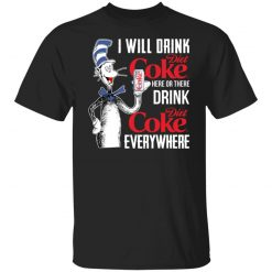 I Will Drink Dite Coke Here Or There And Everywhere T-Shirts, Hoodies, Long Sleeve