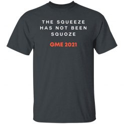 The Squeeze Has Not Been Squoze GME 2021 T-Shirts, Hoodies, Long Sleeve