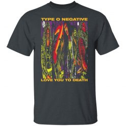Type O Negative Love You To Death T-Shirts, Hoodies, Long Sleeve