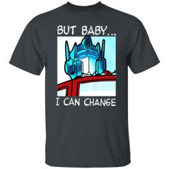 But Baby I Can Change – Optimus Prime T-Shirts, Hoodies, Long Sleeve
