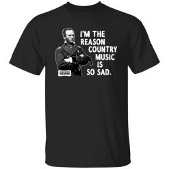 General Sherman I'm The Reason Country Music Is So Sad Funny T-Shirts, Hoodies, Long Sleeve