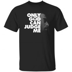 Tupac Only God Can Judge Me T-Shirts, Hoodies, Long Sleeve