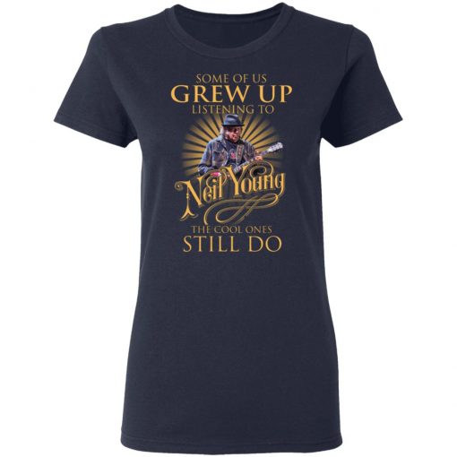 Some Of Us Grew Up Listening To Neil Young The Cool Ones Still Do T-Shirts, Hoodies, Long Sleeve