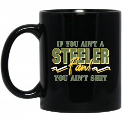 If You Ain't A Steeler Fan You Ain't Shit Mug