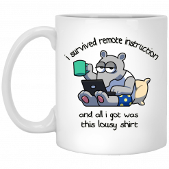 I Survived Remote Instruction And All I Got Was This Lousy Shirt Mug
