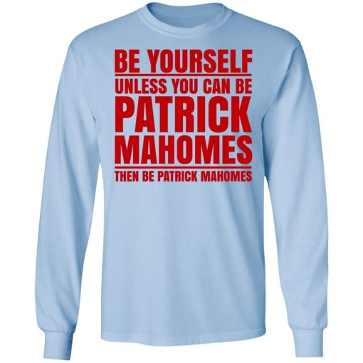 Be Yourself Unless You Can Be Patrick Mahomes Then Be Patrick Mahomes T-Shirts, Hoodies, Long Sleeve