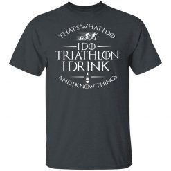 That's What I Do I Do Triathlon I Drink And I Know Things T-Shirts, Hoodies, Long Sleeve