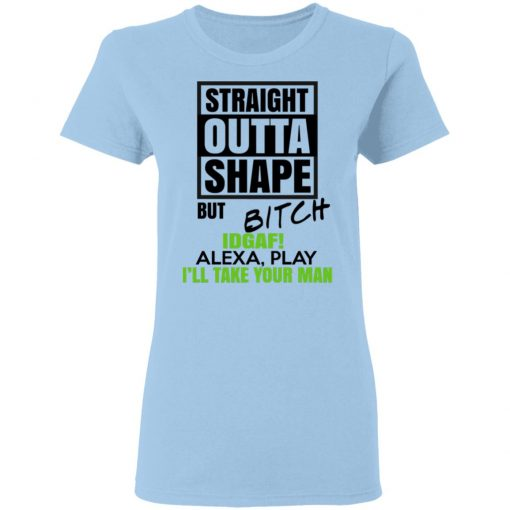 Straight Outta Shape But Bitch IDGAF Alexa Play I'll Take Your Man T-Shirts, Hoodies, Long Sleeve