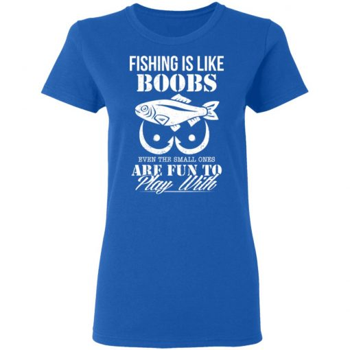 Fishing Is Like Boobs Even The Small Ones Are Fun To Play With T-Shirts, Hoodies, Long Sleeve