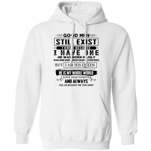 Good Men Still Exist I Have One He Was Born In July T-Shirts, Hoodies, Long Sleeve