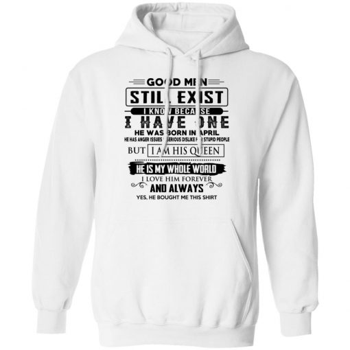Good Men Still Exist I Have One He Was Born In April T-Shirts, Hoodies, Long Sleeve