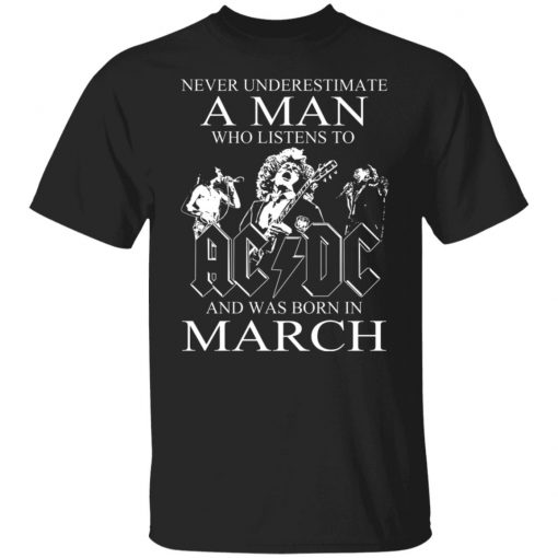 Never Underestimate A Man Who Listens To AC DC And Was Born In March T-Shirts, Hoodies, Long Sleeve