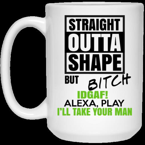 Straight Outta Shape But Bitch IDGAF Alexa Play I'll Take Your Man Mug
