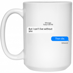 But I Can't Live Without You Then Die Mug