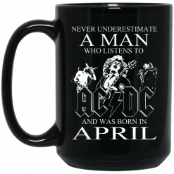 Never Underestimate A Man Who Listens To AC DC And Was Born In April Mug