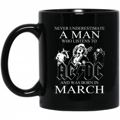 Never Underestimate A Man Who Listens To AC DC And Was Born In March Mug