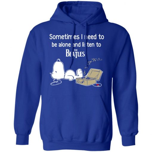 Sometimes I Need To Be Alone And Listen To The Beatles T-Shirts, Hoodies, Long Sleeve