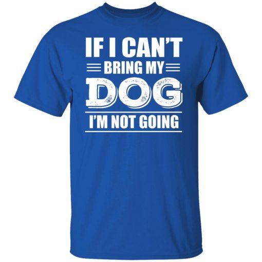 If I Can't Bring My Dog I'm Not Going T-Shirts, Hoodies, Long Sleeve