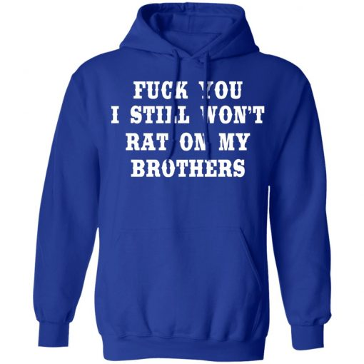Fuck You I Still Won't Rat On My Brothers T-Shirts, Hoodies, Long Sleeve