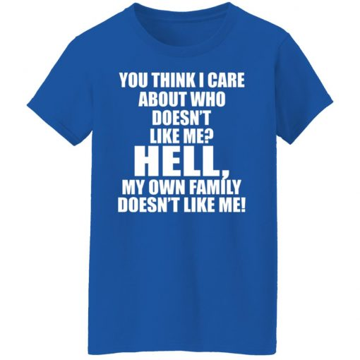 You Think I Care About Who Doesn't Like Me Hell My Own Family Doesn't Like Me T-Shirts, Hoodies, Long Sleeve