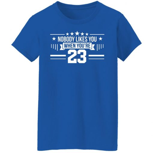 Nobody Likes You When You're 23 T-Shirts, Hoodies, Long Sleeve