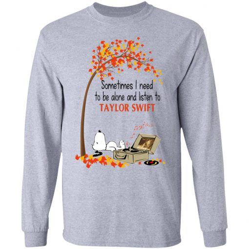 Sometimes I Need To Be Alone And Listen To Taylor Swift T-Shirts, Hoodies, Long Sleeve