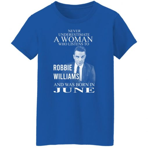 A Woman Who Listens To Robbie Williams And Was Born In June T-Shirts, Hoodies, Long Sleeve
