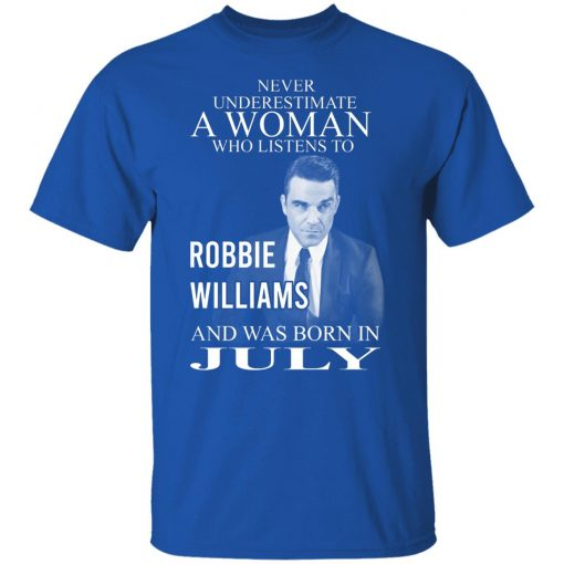 A Woman Who Listens To Robbie Williams And Was Born In July T-Shirts, Hoodies, Long Sleeve