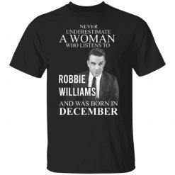A Woman Who Listens To Robbie Williams And Was Born In December T-Shirts, Hoodies, Long Sleeve