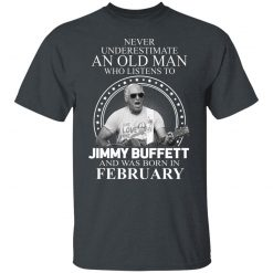 An Old Man Who Listens To Jimmy Buffett And Was Born In February T-Shirts, Hoodies, Long Sleeve