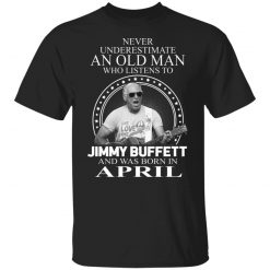 An Old Man Who Listens To Jimmy Buffett And Was Born In April T-Shirts, Hoodies, Long Sleeve