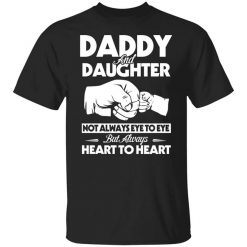 Daddy And Daughter Not Always Eye To Eye But Always Heart To Heart T-Shirts, Hoodies, Long Sleeve